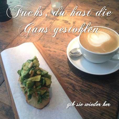 Kaffee mit Avocado-Crostini und unpassendem Text Fuchs du hast die Gans gestohlen